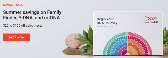 "Save 20% or more on Family Finder DNA test kit and more at Family Tree DNA!  Family Tree DNA is holding its annual Summer Sale starting today through August 31st. ""Celebrate summer with hot savings and discover your unique DNA story. Follow the path of your ancestors and discover your unique DNA story with FamilyTreeDNA's industry-leading tests."""