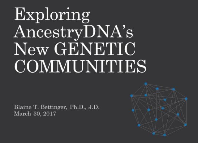 "FREE RECORDING Exploring AncestryDNA's New Genetic Communities presented by Blaine Bettinger, Ph.D., J.D. – ""AncestryDNA is releasing a new tool called Genetic Communities which identifies regions from which our ancestors came from roughly 200 years ago. These communities provide you with insight into your ancestry, and provide a new method to characterize and organize some of those mysterious matches! Together we'll look at this new tool, how it works, and how you can use it."""