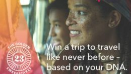 The Golden23 Sweepstakes at 23andMe: 23andMe, the leading personal genetics company, has announced a brand new contest where you could travel the world based on your DNA!