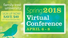 "Save $40 on 2018  Spring Virtual Genealogy Conference at Family Tree Magazine! ""The birds are singing and the flowers are blooming, but is your family tree growing as quickly as you'd like? In this 3-day weekend, you'll get access to plenty of genealogy tools and techniques to explore and discover your roots."" Regularly $199.99, now just $159.99 when you use promo code FTMSPRING at checkout. Sale valid through February 16th."