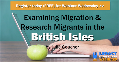 "FREE WEBINAR Examining Migration & Researching Migrants in the British Isles presented by Julie Goucher, Wednesday, September 12th, 7:00 pm Central - ""In this presentation we shall examine the reasons for migration and focus on the individual migration groups coming to the British Isles. The United Kingdom is in an interesting position in that it sits within Europe and yet also has been a focal point of Empire, some of which influenced migrants. We shall also explore some of the research opportunities for each of those migration groups."""