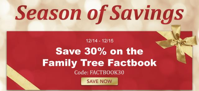 "NEW! Family Tree Magazine: Save 30% on Family Tree Factbook! ""This convenient, timesaving collection of genealogy hacks gathers the best resources, tips, lists and need-to-know facts from the experts at Family Tree Magazine. Inside, you'll find fast facts about a variety of family history topics, such as important dates in US history, the different kinds of DNA tests, and how to use the best genealogy websites."" Regularly $24.99 USD, now just $11.99 USD! Sale valid through Saturday, December 15th. Use promo code FACTBOOK30 at checkout . . . click HERE for e-book version (PDF) and click HERE for print version."