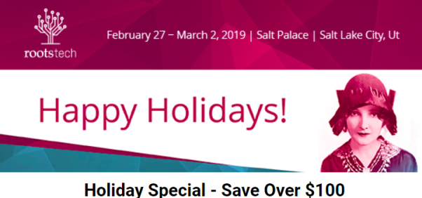 RootsTech: Save $100 USD on RootsTech 2019 All Access Pass during RootsTech Holiday Special - use promo code 19HOLIDAY - offer valid through Sunday, December 23rd!