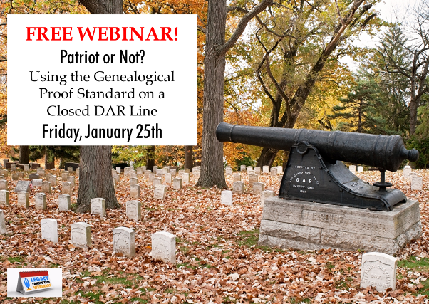 Legacy Family Tree Webinars: FREE WEBINAR Patriot or Not?: Using the Genealogical Proof Standard on a Closed DAR Line presentedby Elissa Scalise Powell, CG, CGL, Friday, January 25th, 1:00 pm Central