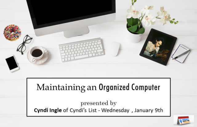 "Legacy Family Tree Webinars: FREE WEBINAR! Maintaining an Organized Computer presented by Cyndi Ingle, Wednesday, January 9th, 1:00 pm - "" Files here, programs there, lost bits and bytes everywhere. Are you tired of searching your computer fruitlessly? Frustrated when you can't find the notes you created in your word processor? Learn how to set up a foolproof filing system and an electronic workbook to correspond with your offline research."""