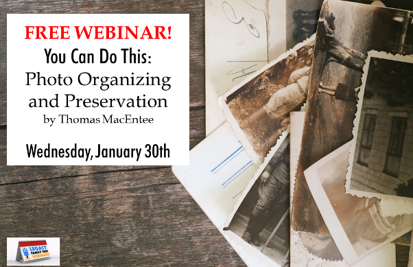 "You Can Do This: Photo Organizing and Preservation presented by Thomas MacEntee, Wednesday, January 30th, 1:00 pm Central - ""Are you sitting on a pile of old family photographs and wondering what is the best way to preserve them? What about boxes of family vacation slides, photo negatives or home movies? As more and more Baby Boomers take on the task of organizing family history materials, we're uncertain about the best way to preserve these memories. And an over-abundance of technology doesn't help! Participants will learn the best ways to organize and preserve family photos including outsourcing as well as the DIY approach. Starting with quick and easy inventory and organizing tips, we'll move on to creating a strategic plan to finally get this photo project done!"""