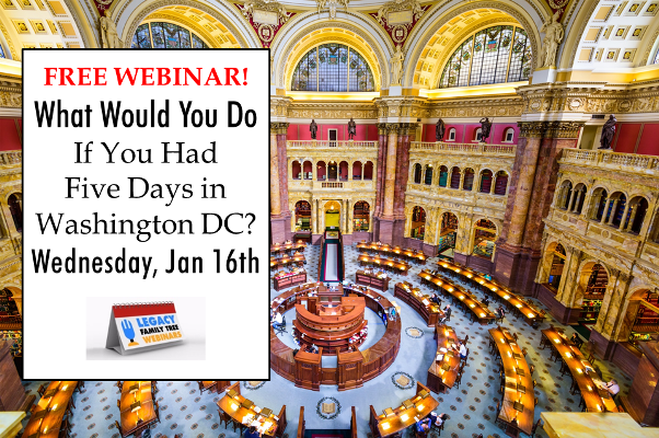 "Legacy Family Tree Webinars: FREE WEBINAR! What Would You Do If You Had Five Days in Washington, DC? presented by Pamela Boyer Sayre, CG, CGL, Wednesday, January 16th, 2019, 7:00 pm Central - ""When you have mined web sources for records in Washington, DC, and your appetite has been whetted for a trip to see for yourself the vast array of repositories and sources available there, how will you plan your trip to make the most of the time available? This class presents a plan for an actual research trip to DC and suggestions about transportation, lodging, and other practical matters."""