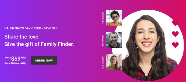 Family Tree DNA:  Valentine's Day Sale at Family Tree DNA! Get the Family Finder DNA test kit - autosomal DNA test similar to AncestryDNA - for just $59 USD