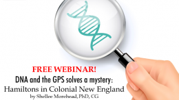"Legacy Family Tree Webinars: FREE WEBINAR DNA and the GPS solves a mystery: Hamiltons in Colonial New England presented by Shellee Morehead, PhD, CG, Wednesday, February 6th, 2019, 1:00 pm CST - ""Who was Capt Thomas Hamilton? Y-DNA solves a 300 year old mystery of his origins. Using the Genealogical Proof Standard as well as DNA evidence, Shellee describes solving a 300 year old mystery: Who was Captain Thomas Hamilton? This talk briefly describes the genealogical proof standard, the question relating to Hamiltons in Colonial New England, and describes another Irish Hamilton whose parentage is being addressed using DNA. We will cover targeted testing and how to get started using DNA to solve family mysteries."""