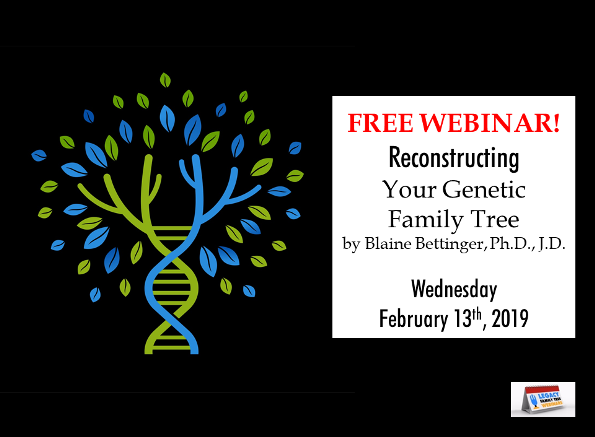 """Legacy Family Tree Webinars: FREE WEBINAR Reconstructing Your Genetic Family Tree presented by Blaine Bettinger, Ph.D., J.D., Wednesday, February 13th, 2019 at 7:00 pm CST - """"A genetic family tree is the list of genealogical ancestors from whom you inherited DNA. One of the goals of genetic genealogy is to recreate this genetic family tree through a process called """"chromosome mapping."""" Chromosome mapping uses cousin matches to identify which segments of DNA came from which ancestors, thus re-creating your genetic family tree. We'll look at the fundamentals of chromosome mapping and some tools you can use to begin to map your DNA."""""""