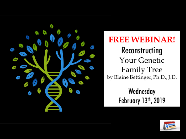 "Legacy Family Tree Webinars: FREE WEBINAR Reconstructing Your Genetic Family Tree presented by Blaine Bettinger, Ph.D., J.D., Wednesday, February 13th, 2019 at 7:00 pm CST - ""A genetic family tree is the list of genealogical ancestors from whom you inherited DNA. One of the goals of genetic genealogy is to recreate this genetic family tree through a process called ""chromosome mapping."" Chromosome mapping uses cousin matches to identify which segments of DNA came from which ancestors, thus re-creating your genetic family tree. We'll look at the fundamentals of chromosome mapping and some tools you can use to begin to map your DNA."""