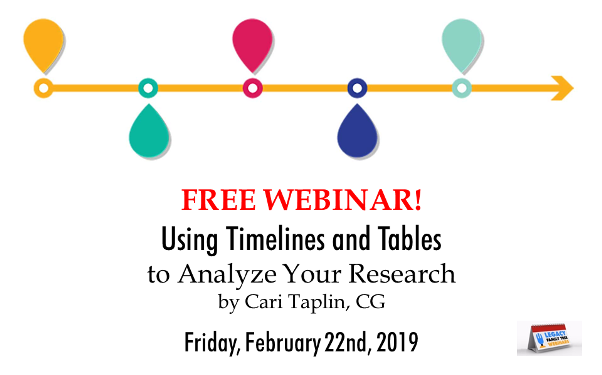 "Legacy Family Tree Webinars: FREE WEBINAR Using Timelines and Tables to Analyze Your Research presented Cari Taplin, CG, Friday, February 22nd, 2:00 pm Eastern / 1:00 pm Central / 12:00 pm Mountain / 11:00 am Pacific.  ""In-depth and difficult research tasks create large amounts of data to compare and analyze. Discover analysis methods using tables and timelines to solve problems."""