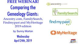 "Legacy Family Tree Webinars: FREE WEBINAR Comparing the Genealogy Giants: Ancestry.com, FamilySearch, Findmypast and MyHeritage 2019 edition presented by Sunny Morton, MyHeritage Webinars, Wednesday, April 24th, 2019, 2:00 pm Eastern / 1:00 pm Central / 12:00 pm Mountain / 11:00 am Pacific. ""Should you use Ancestry.com, FamilySearch.org, Findmypast.com or MyHeritage.com? Or should you be using more than one site to accomplish your family history goals? Learn how these genealogy giants compare in 2019 for historical records, online trees, DNA tools and access options. This overview of each site's strengths and weaknesses will help you know which to use now and which to keep in mind when your research interests or budget change."""