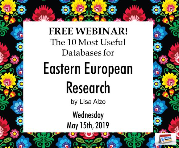 "Legacy Family Tree Webinars: FREE WEBINAR The 10 Most Useful Databases for Eastern European Research presented by Lisa Alzo, Wednesday, May 15th, 2:00 pm Eastern / 1:00 pm Central / 12:00 pm Mountain / 11:00 pm Pacific. ""With more information available online, it is often possible to find key records for your Eastern European ancestors in free and subscription databases. Learn about the various record sets available, how to access them, and how to overcome privacy and language issues and other research roadblocks."""