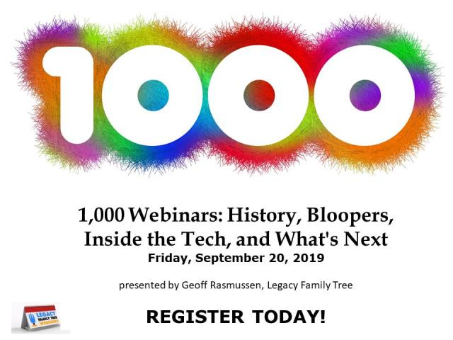"FREE WEBINAR 1,000 Webinars: History, Bloopers, Inside the Tech, and What's Next presented by Geoff Rasmussen, Friday, September 20th, 2019, 2:00 pm Eastern / 1:00 pm Central / 12:00 pm Mountain / 11:00 am Pacific. ""Celebrate our 1,000th webinar together as we recall the history, relive the bloopers, remember the emotions, and view never-before-revealed insights of the behind-the-scenes of the webinar series that revolutionized genealogy education."""