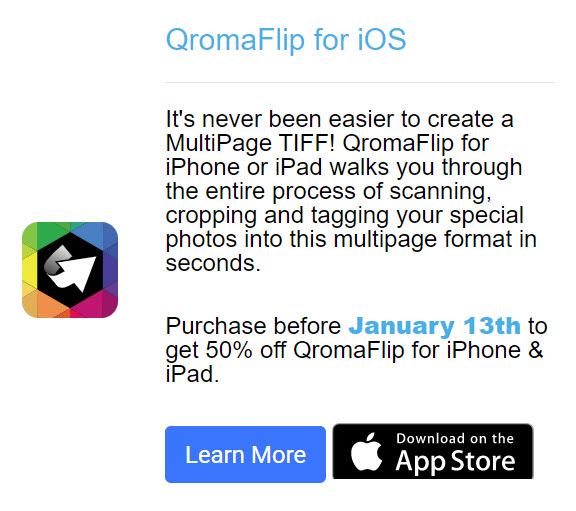 It's never been easier to create a MultiPage TIFF! QromaFlip for iPhone or iPad walks you through the entire process of scanning, cropping and tagging your special photos into this multipage format in seconds. Purchase before January 13th to get 50% off QromaFlip for iPhone & iPad.