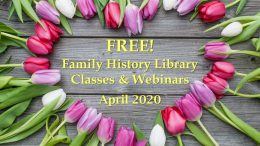 Stuck at home? The Family History Library in Salt Lake City, Utah, has announced free family history classes & webinars for April 2020