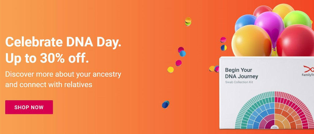 Save $30 to $70 at FamilyTreeDNA and discover more about your ancestry during the DNA Day Sale through Sunday, April 26th, 2020. Discover more about your ancestry and connect with relatives
