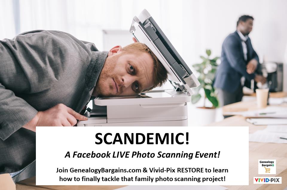 Need help scanning old family photos? Join us for SCANDEMIC! A Facebook LIVE Photo Scanning Event! sponsored by GenealogyBargains.com and Vivid-Pix RESTORE!