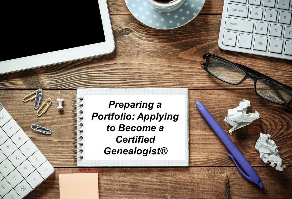 FREE WEBINAR Preparing a Portfolio: Applying to Become a Certified Genealogist® presented by Angela Packer McGhie, CG, LaBrenda Garrett-Nelson, JD, CG, CGL, Rick Sayre, CG, CGL, FUGA, Thursday, August 6th, 2020, 8:00 pm Eastern / 7:00 pm Central / 6:00 pm Mountain / 5:00 pm Pacific. In this webinar, trustees of the Board for Certification of Genealogists will share various pathways to certification. They will discuss the process of becoming a board-certified genealogist, explain each element of an application portfolio, and answer questions from the participants.