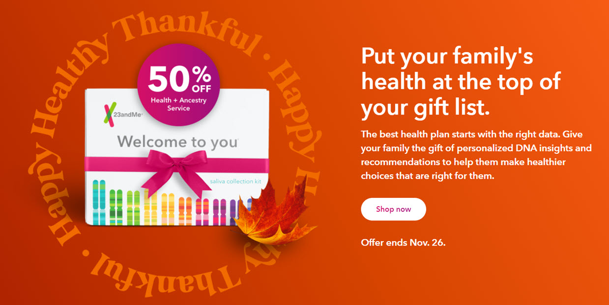 NEW! 23andMe: Put your family's health at the top of your gift list. The best health plan starts with the right data. Give your family the gift of personalized DNA insights and recommendations to help them make healthier choices that are right for them. Save 50% on 23andMe Health + Ancestry Service regularly $199 USD, now just $99 USD! Sale valid through November 26th, 2020