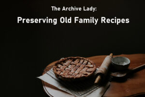 The Archive Lady - Melissa Barker - helps a reader preserve her old family recipes for future generations to enjoy!