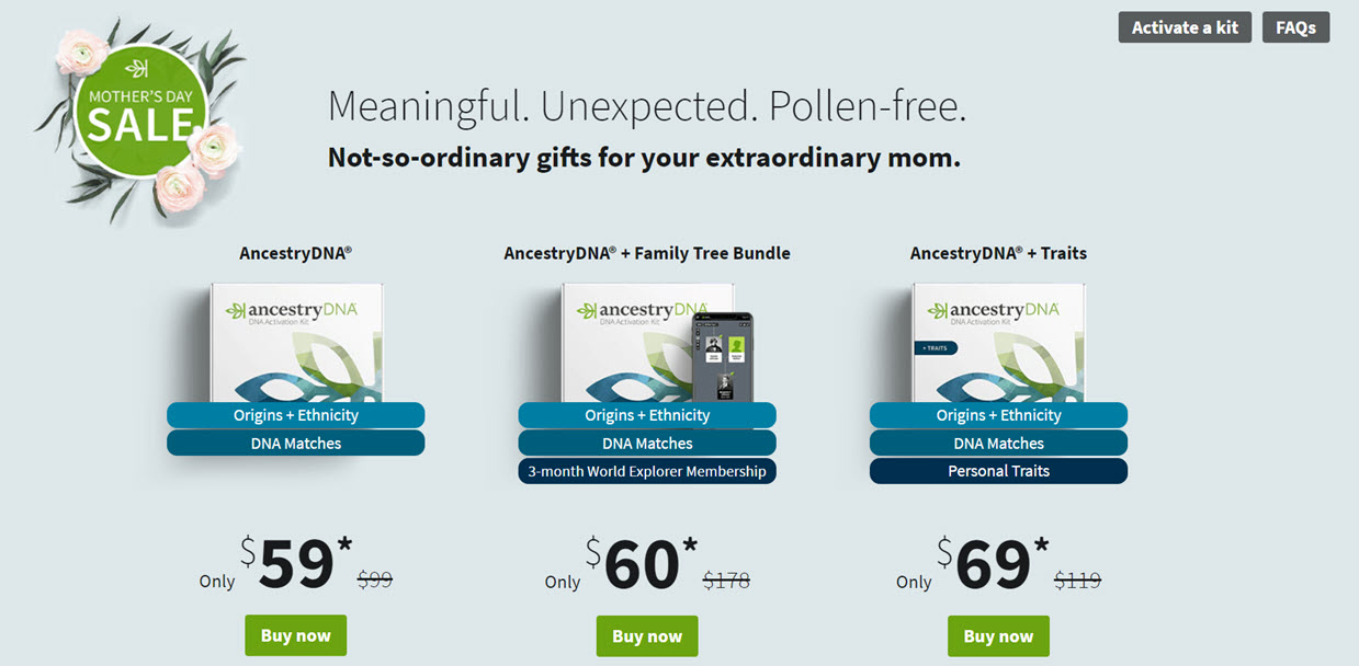 NEW! AncestryDNA©: YES! You can save $40 USD or more on AncestryDNA© during the AncestryDNA© Mother's Day Sale! AncestryDNA© - the world's most popular personal DNA test kit - regularly $99 USD, now just $59 USD! Plus get the AncestryDNA© + Family Tree Bundle (with a 3 month World Explorer Membership), for just $60 USD! Sale valid through Sunday, May 9th, 2021 .... don't delay!