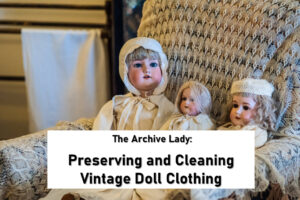 The Archive Lady shares her tips on cleaning heirloom doll clothing and the best way to preserve dolls for future generations
